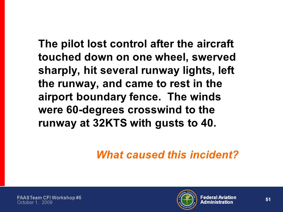 51 Federal Aviation Administration FAASTeam CFI Workshop #5 October 1, 2009 The pilot lost control after the aircraft touched down on one wheel, swerved sharply, hit several runway lights, left the runway, and came to rest in the airport boundary fence.