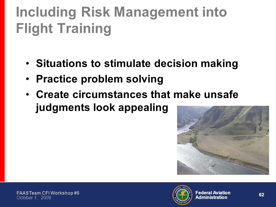 62 Federal Aviation Administration FAASTeam CFI Workshop #5 October 1, 2009 Including Risk Management into Flight Training Situations to stimulate decision making Practice problem solving Create circumstances that make unsafe judgments look appealing