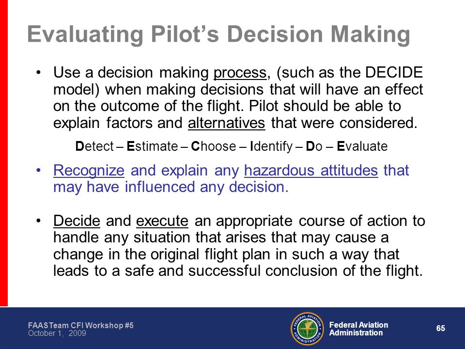 65 Federal Aviation Administration FAASTeam CFI Workshop #5 October 1, 2009 Evaluating Pilot's Decision Making Use a decision making process, (such as the DECIDE model) when making decisions that will have an effect on the outcome of the flight.