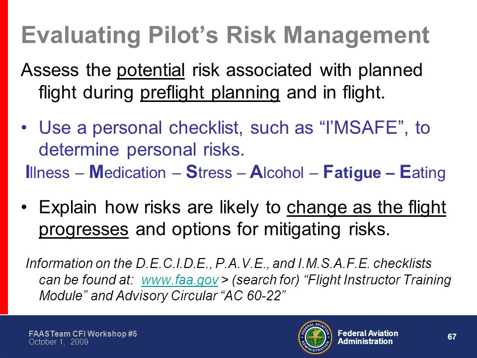 67 Federal Aviation Administration FAASTeam CFI Workshop #5 October 1, 2009 Evaluating Pilot's Risk Management Assess the potential risk associated with planned flight during preflight planning and in flight.