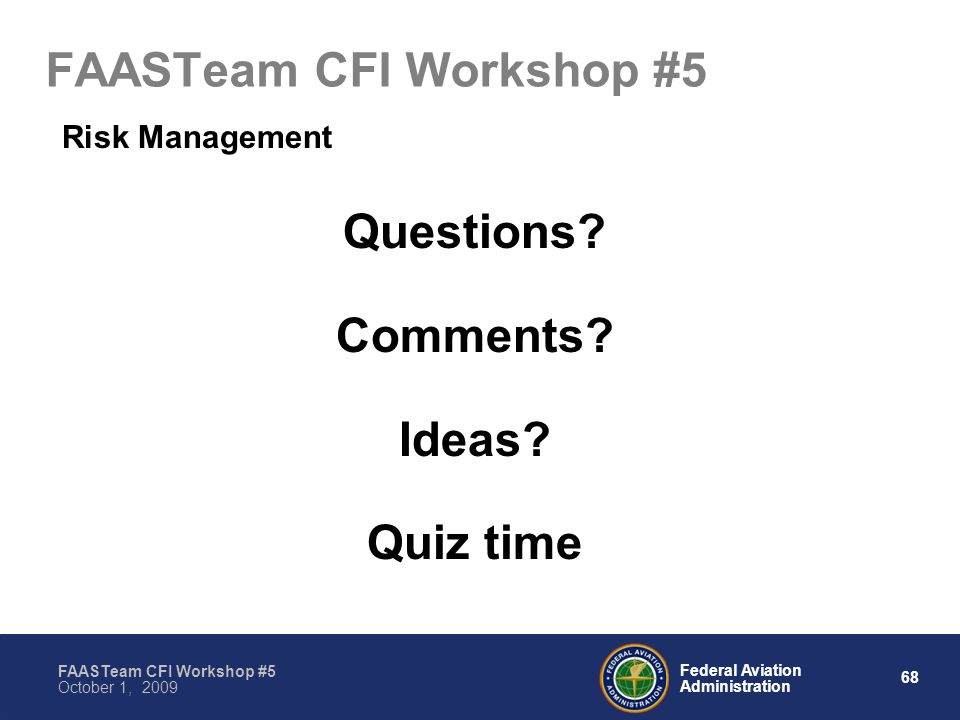 68 Federal Aviation Administration FAASTeam CFI Workshop #5 October 1, 2009 FAASTeam CFI Workshop #5 Risk Management Questions.