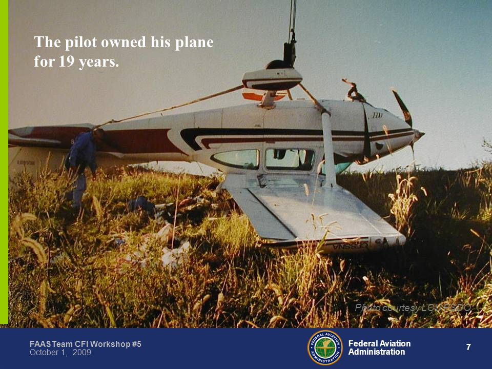 7 Federal Aviation Administration FAASTeam CFI Workshop #5 October 1, 2009 The pilot owned his plane for 19 years.
