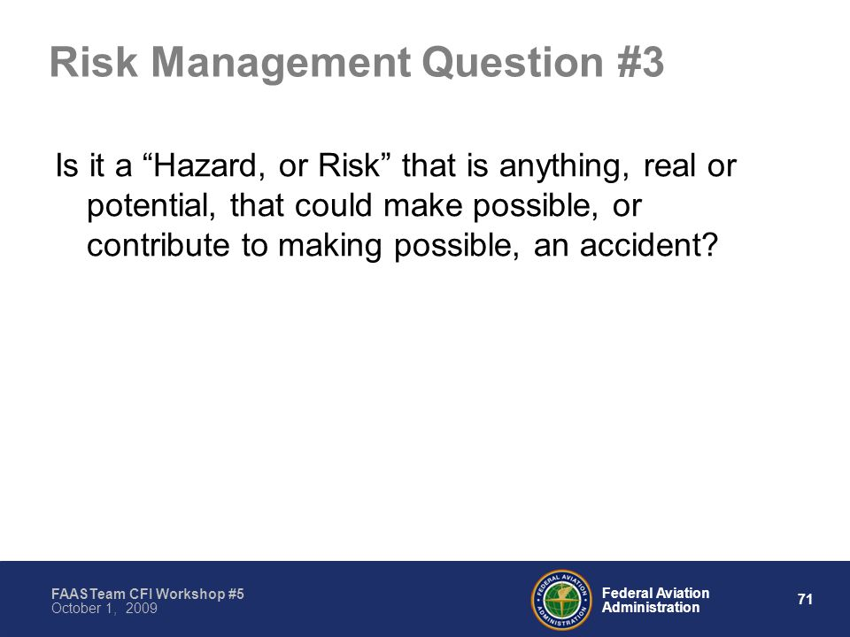 71 Federal Aviation Administration FAASTeam CFI Workshop #5 October 1, 2009 Risk Management Question #3 Is it a Hazard, or Risk that is anything, real or potential, that could make possible, or contribute to making possible, an accident