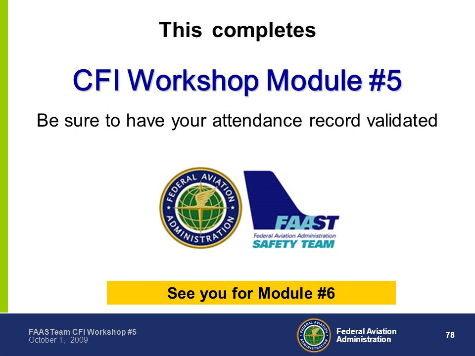 78 Federal Aviation Administration FAASTeam CFI Workshop #5 October 1, 2009 This completes CFI Workshop Module #5 Be sure to have your attendance record validated See you for Module #6