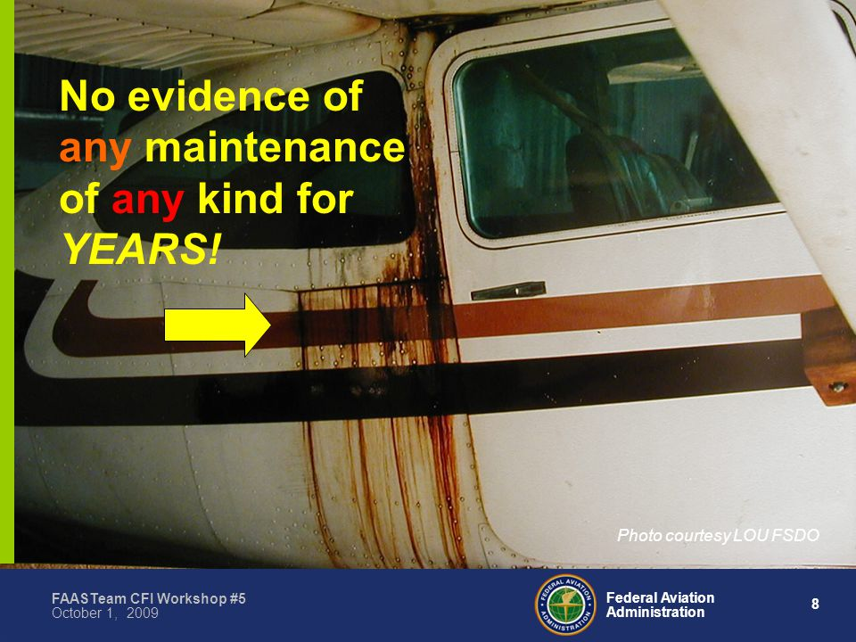 8 Federal Aviation Administration FAASTeam CFI Workshop #5 October 1, 2009 No evidence of any maintenance of any kind for YEARS.
