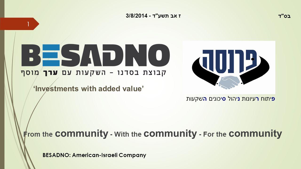 1 פיתוח רעיונות ניהול סיכונים השקעות 'Investments with added value' From the community - With the community - For the community BESADNO: American-Israeli Company ז אב תשע ד - 3/8/2014 בס ד