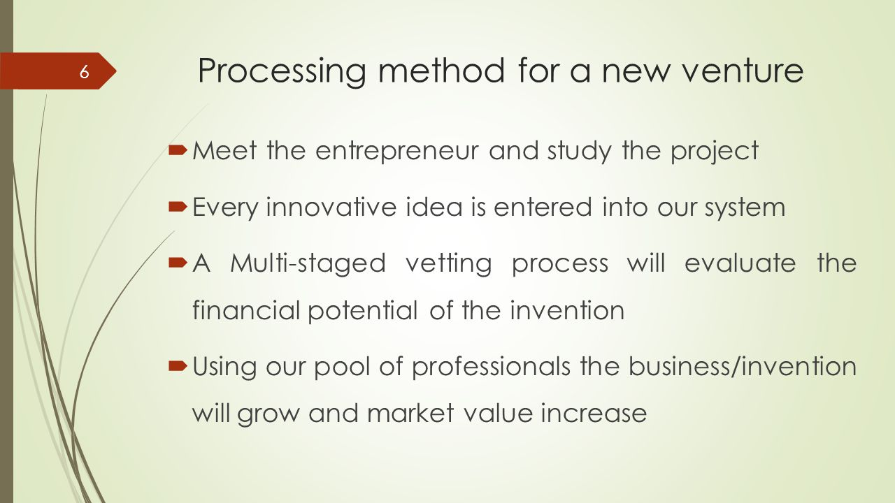 Processing method for a new venture  Meet the entrepreneur and study the project  Every innovative idea is entered into our system  A Multi-staged vetting process will evaluate the financial potential of the invention  Using our pool of professionals the business/invention will grow and market value increase 6