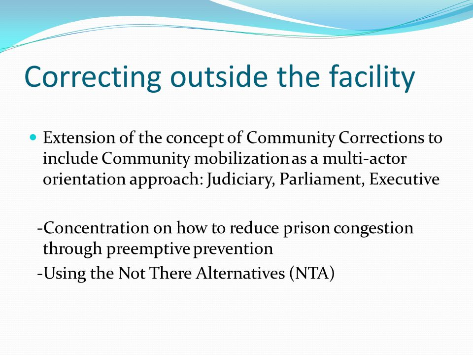 Correcting outside the facility Extension of the concept of Community Corrections to include Community mobilization as a multi-actor orientation approach: Judiciary, Parliament, Executive -Concentration on how to reduce prison congestion through preemptive prevention -Using the Not There Alternatives (NTA)