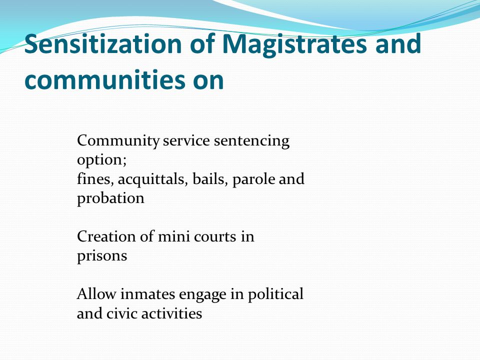 Sensitization of Magistrates and communities on Community service sentencing option; fines, acquittals, bails, parole and probation Creation of mini courts in prisons Allow inmates engage in political and civic activities