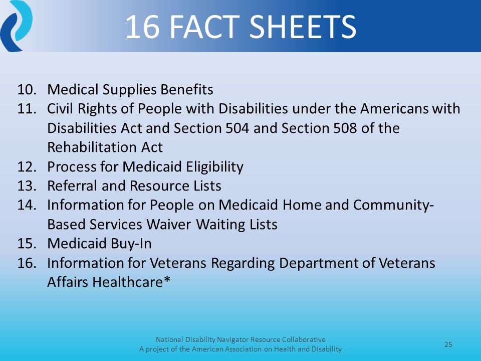 16 FACT SHEETS National Disability Navigator Resource Collaborative A project of the American Association on Health and Disability 25 10.Medical Supplies Benefits 11.Civil Rights of People with Disabilities under the Americans with Disabilities Act and Section 504 and Section 508 of the Rehabilitation Act 12.Process for Medicaid Eligibility 13.Referral and Resource Lists 14.Information for People on Medicaid Home and Community- Based Services Waiver Waiting Lists 15.Medicaid Buy-In 16.Information for Veterans Regarding Department of Veterans Affairs Healthcare*