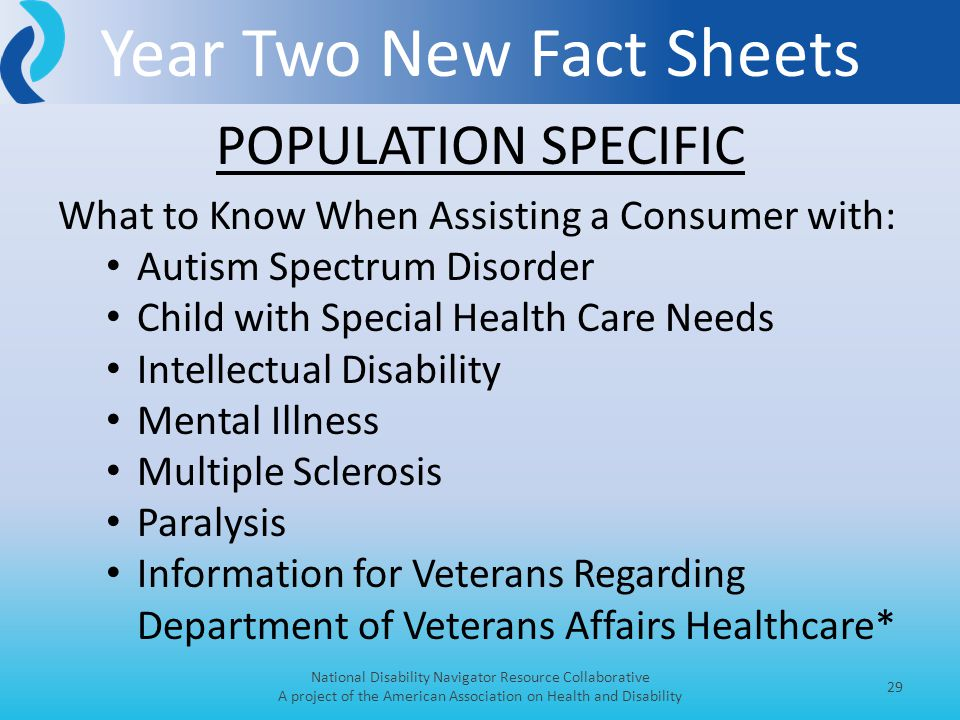 Year Two New Fact Sheets National Disability Navigator Resource Collaborative A project of the American Association on Health and Disability 29 What to Know When Assisting a Consumer with: Autism Spectrum Disorder Child with Special Health Care Needs Intellectual Disability Mental Illness Multiple Sclerosis Paralysis Information for Veterans Regarding Department of Veterans Affairs Healthcare* POPULATION SPECIFIC