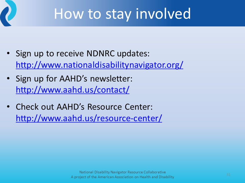 Sign up to receive NDNRC updates: http://www.nationaldisabilitynavigator.org/ http://www.nationaldisabilitynavigator.org/ Sign up for AAHD's newsletter: http://www.aahd.us/contact/ http://www.aahd.us/contact/ Check out AAHD's Resource Center: http://www.aahd.us/resource-center/ http://www.aahd.us/resource-center/ 31 How to stay involved National Disability Navigator Resource Collaborative A project of the American Association on Health and Disability