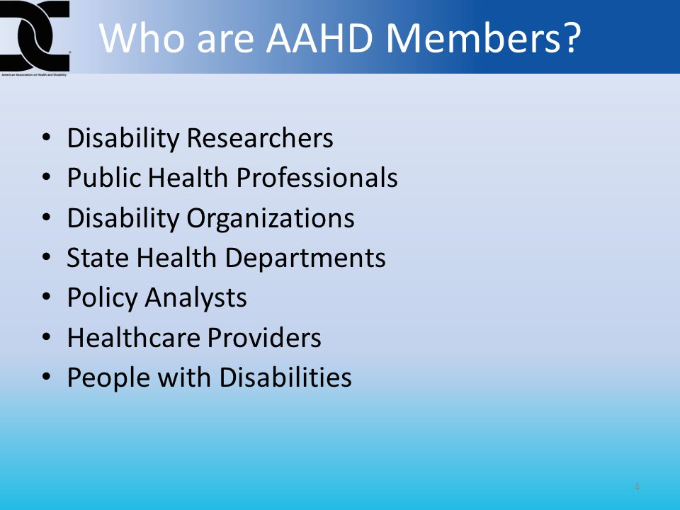 Disability Researchers Public Health Professionals Disability Organizations State Health Departments Policy Analysts Healthcare Providers People with Disabilities 4 Who are AAHD Members