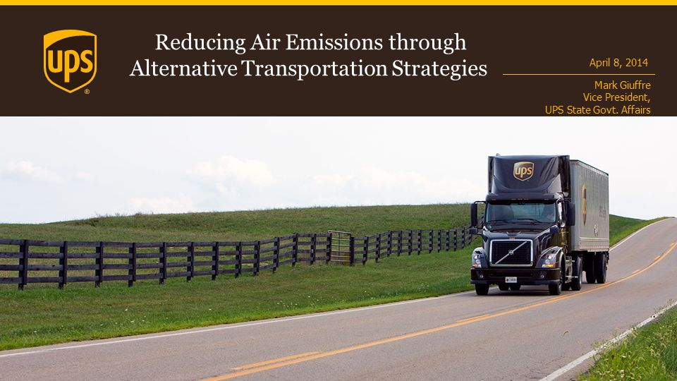 Reducing Air Emissions through Alternative Transportation Strategies April 8, 2014 Mark Giuffre Vice President, UPS State Govt.