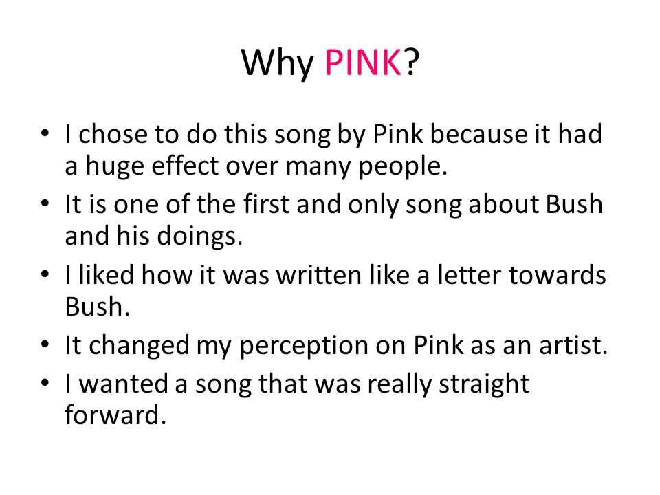 Why PINK. I chose to do this song by Pink because it had a huge effect over many people.