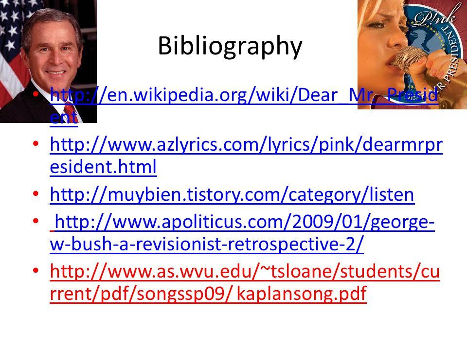 Bibliography http://en.wikipedia.org/wiki/Dear_Mr._Presid ent http://en.wikipedia.org/wiki/Dear_Mr._Presid ent http://www.azlyrics.com/lyrics/pink/dearmrpr esident.html http://www.azlyrics.com/lyrics/pink/dearmrpr esident.html http://muybien.tistory.com/category/listen http://muybien.tistory.com/category/listen http://www.apoliticus.com/2009/01/george- w-bush-a-revisionist-retrospective-2/http://www.apoliticus.com/2009/01/george- w-bush-a-revisionist-retrospective-2/ http://www.as.wvu.edu/~tsloane/students/cu rrent/pdf/songssp09/ kaplansong.pdf