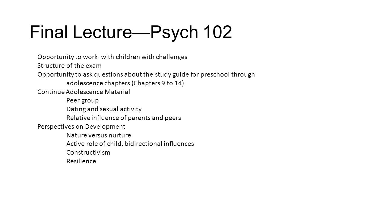Final Lecture—Psych 102 Opportunity to work with children with challenges Structure of the exam Opportunity to ask questions about the study guide for preschool through adolescence chapters (Chapters 9 to 14) Continue Adolescence Material Peer group Dating and sexual activity Relative influence of parents and peers Perspectives on Development Nature versus nurture Active role of child, bidirectional influences Constructivism Resilience