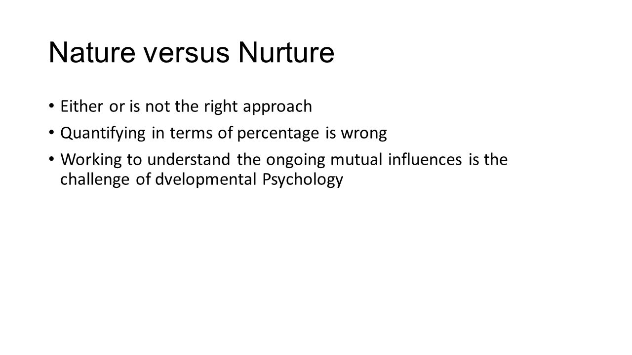 Nature versus Nurture Either or is not the right approach Quantifying in terms of percentage is wrong Working to understand the ongoing mutual influen