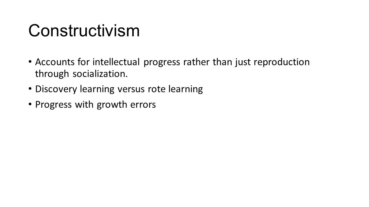 Constructivism Accounts for intellectual progress rather than just reproduction through socialization.