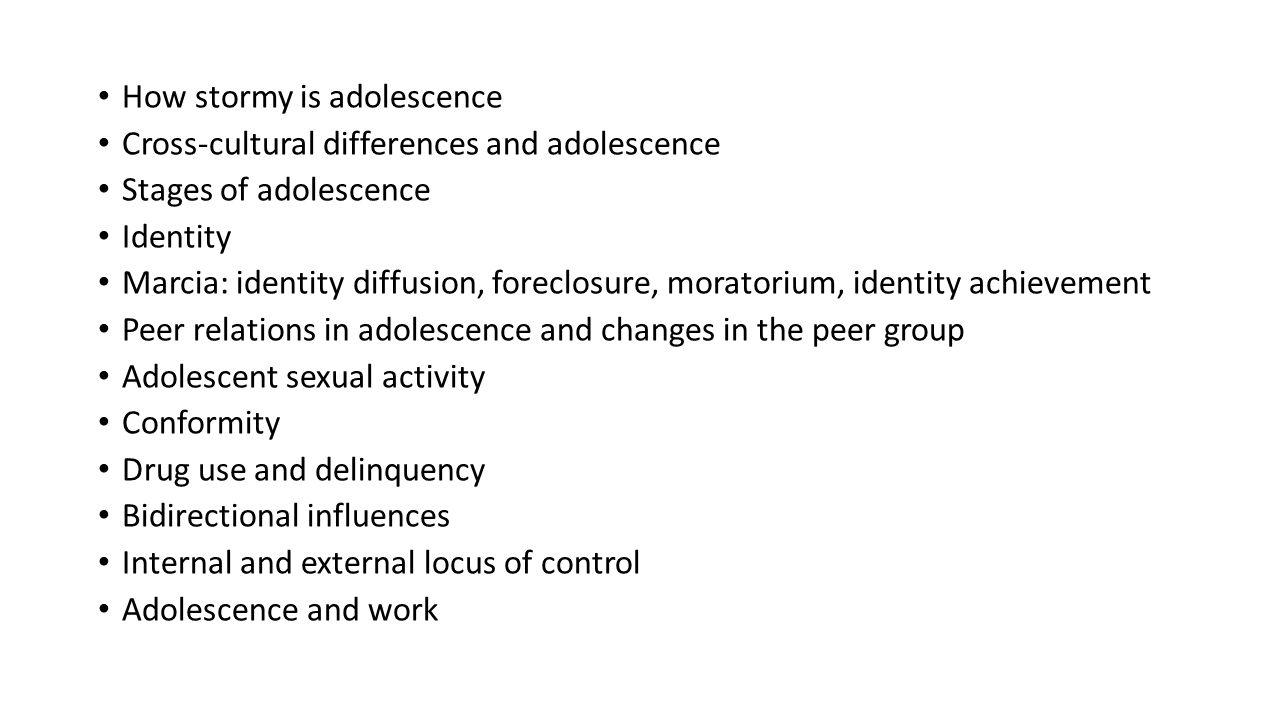 How stormy is adolescence Cross-cultural differences and adolescence Stages of adolescence Identity Marcia: identity diffusion, foreclosure, moratoriu