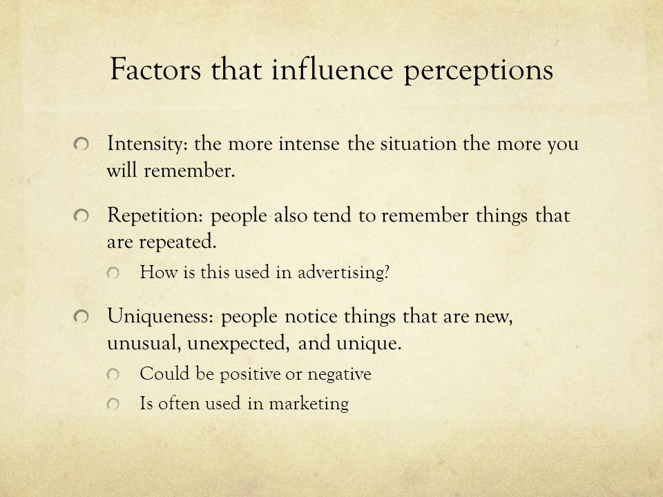 Factors that influence perceptions Intensity: the more intense the situation the more you will remember.