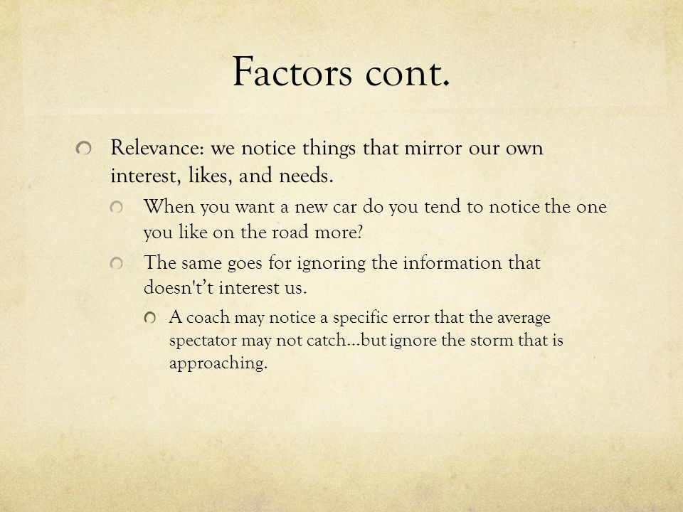 Factors cont. Relevance: we notice things that mirror our own interest, likes, and needs.