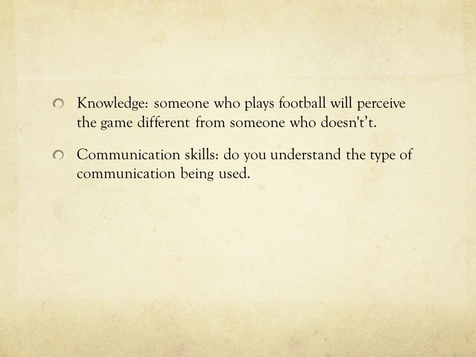 Knowledge: someone who plays football will perceive the game different from someone who doesn t't.