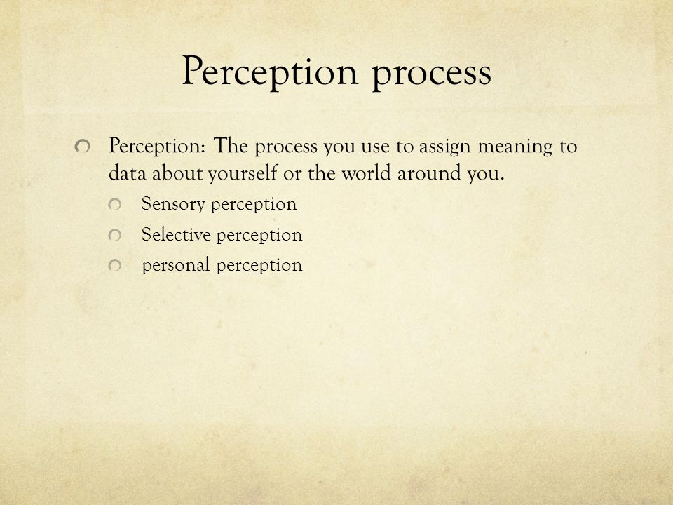 Perception process Perception: The process you use to assign meaning to data about yourself or the world around you.