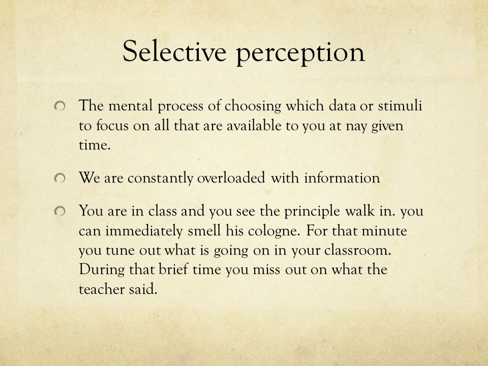 Selective perception The mental process of choosing which data or stimuli to focus on all that are available to you at nay given time.