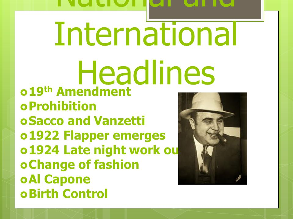 National and International Headlines  19 th Amendment  Prohibition  Sacco and Vanzetti  1922 Flapper emerges  1924 Late night work outlawed  Change of fashion  Al Capone  Birth Control
