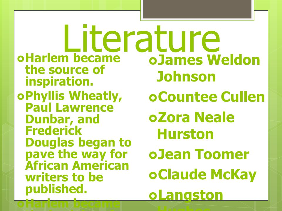 Literature  James Weldon Johnson  Countee Cullen  Zora Neale Hurston  Jean Toomer  Claude McKay  Langston Hughes  Harlem became the source of inspiration.