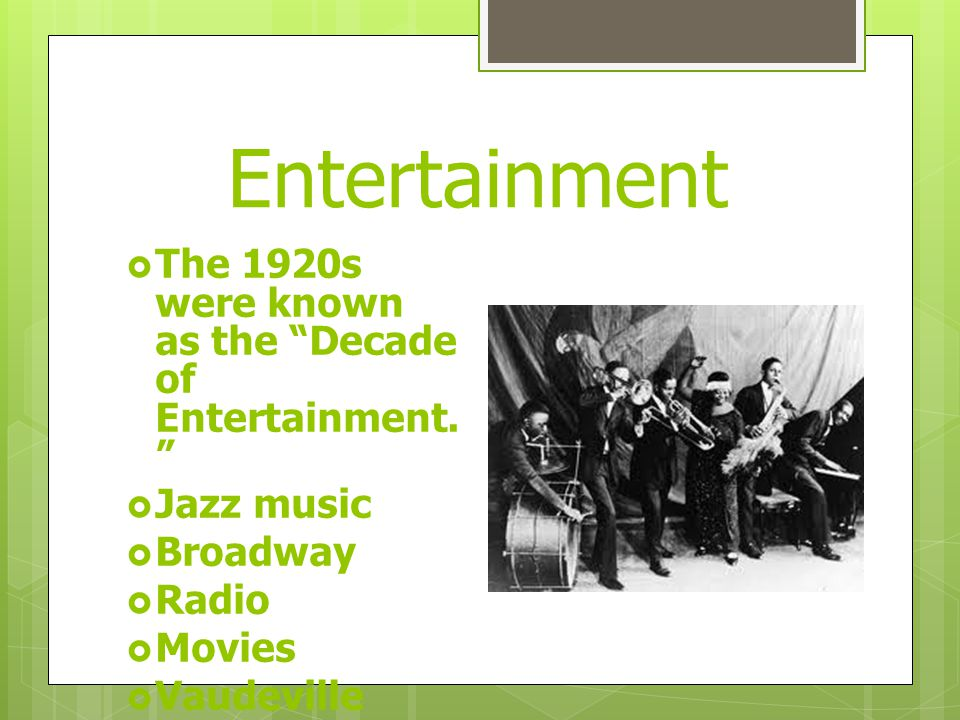 Entertainment  The 1920s were known as the Decade of Entertainment.