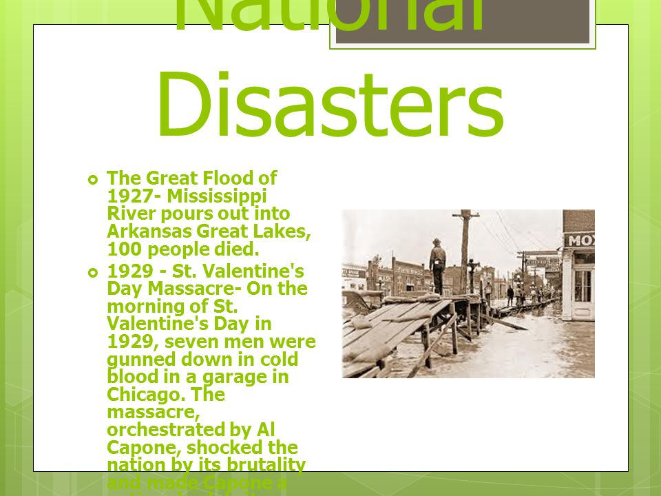 National Disasters  The Great Flood of 1927- Mississippi River pours out into Arkansas Great Lakes, 100 people died.