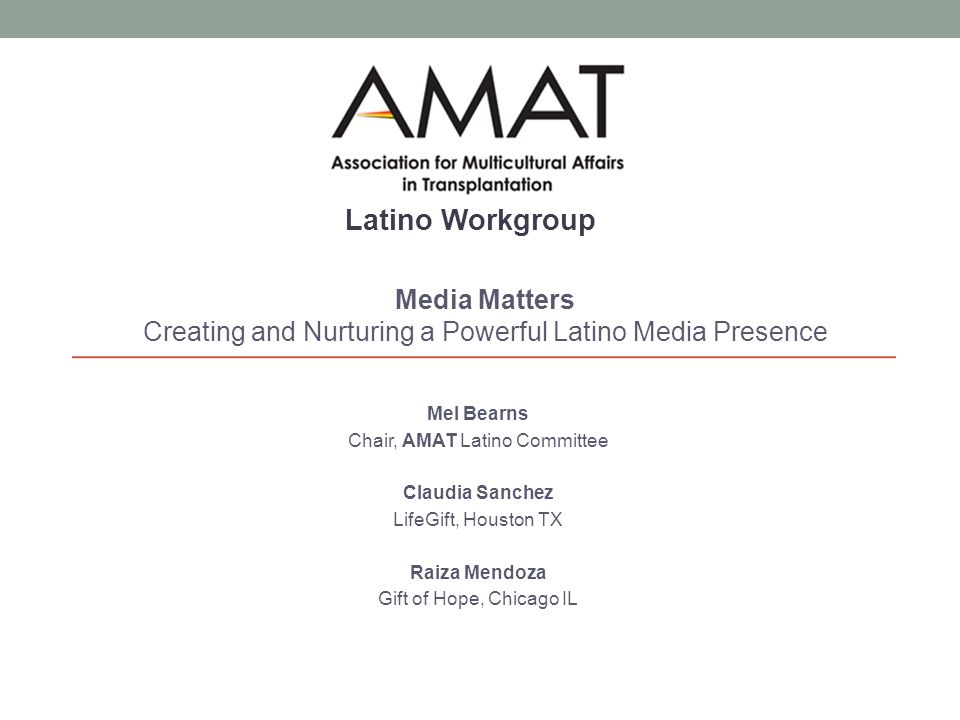Mel Bearns Chair, AMAT Latino Committee Claudia Sanchez LifeGift, Houston TX Raiza Mendoza Gift of Hope, Chicago IL Media Matters Creating and Nurturing a Powerful Latino Media Presence Latino Workgroup