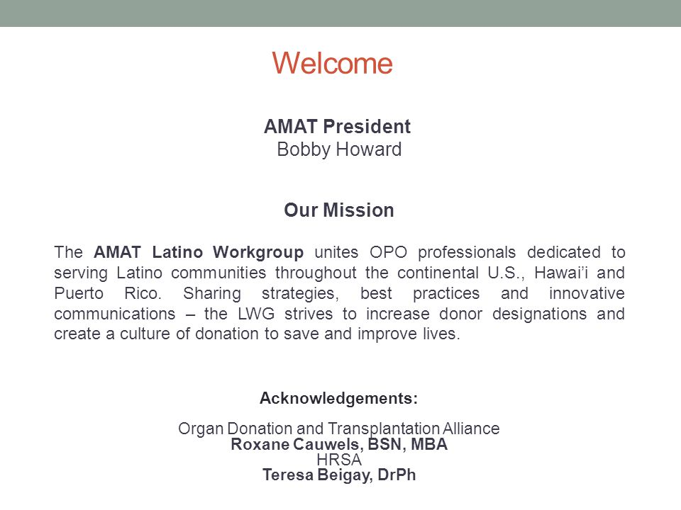 Welcome Acknowledgements: Organ Donation and Transplantation Alliance Roxane Cauwels, BSN, MBA HRSA Teresa Beigay, DrPh Our Mission The AMAT Latino Workgroup unites OPO professionals dedicated to serving Latino communities throughout the continental U.S., Hawai'i and Puerto Rico.