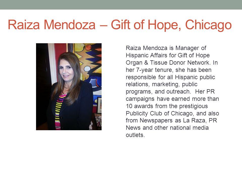 Raiza Mendoza – Gift of Hope, Chicago Raiza Mendoza is Manager of Hispanic Affairs for Gift of Hope Organ & Tissue Donor Network.