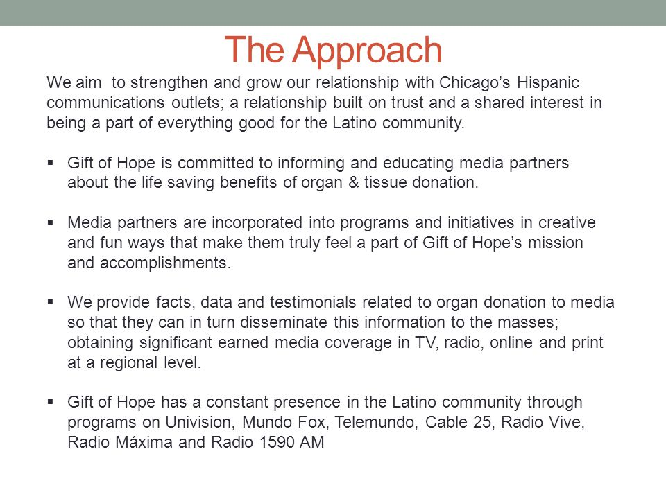 The Approach We aim to strengthen and grow our relationship with Chicago's Hispanic communications outlets; a relationship built on trust and a shared interest in being a part of everything good for the Latino community.