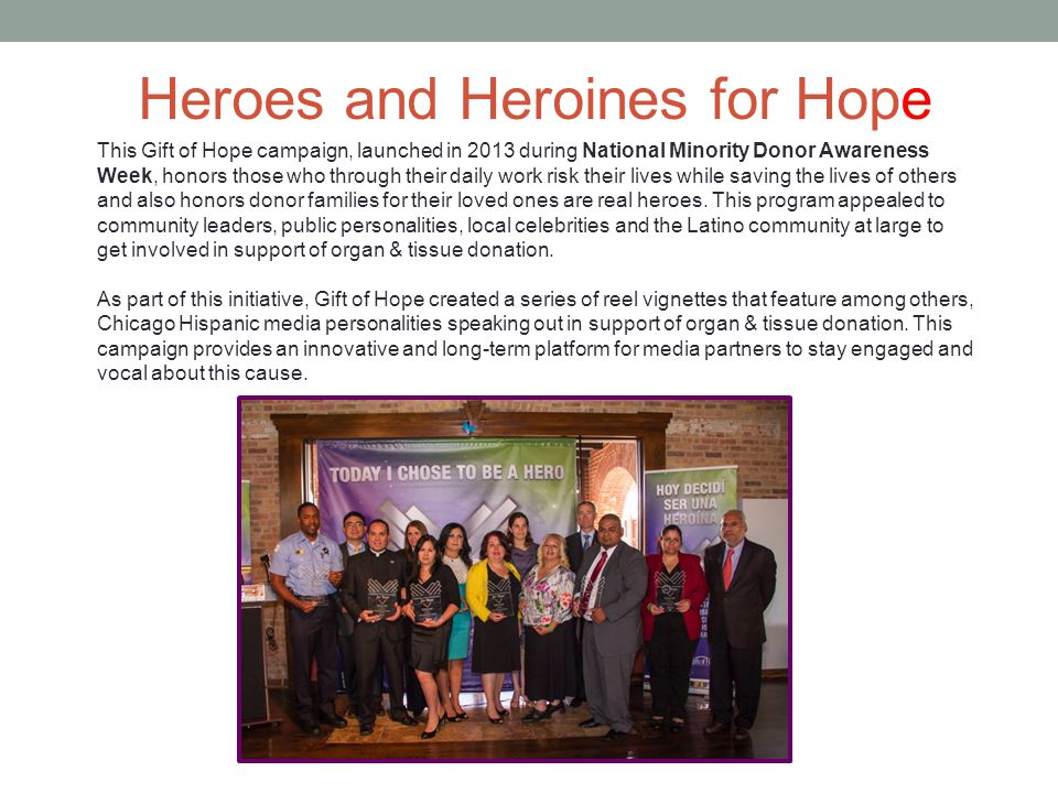 This Gift of Hope campaign, launched in 2013 during National Minority Donor Awareness Week, honors those who through their daily work risk their lives while saving the lives of others and also honors donor families for their loved ones are real heroes.