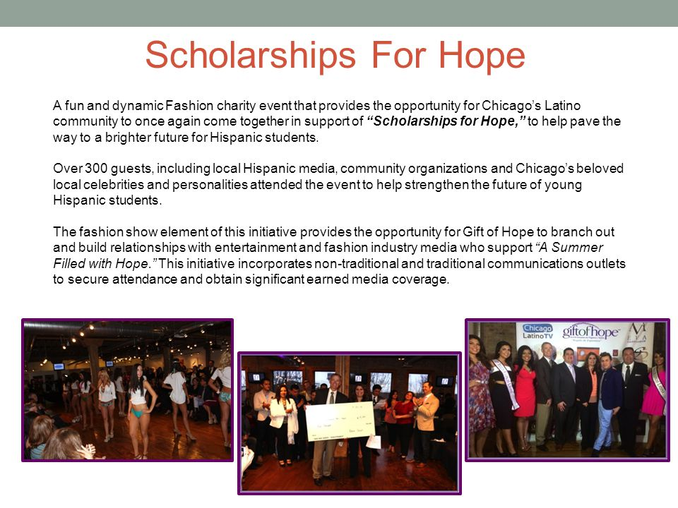 A fun and dynamic Fashion charity event that provides the opportunity for Chicago's Latino community to once again come together in support of Scholarships for Hope, to help pave the way to a brighter future for Hispanic students.