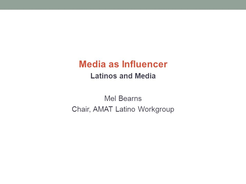 Media as Influencer Latinos and Media Mel Bearns Chair, AMAT Latino Workgroup