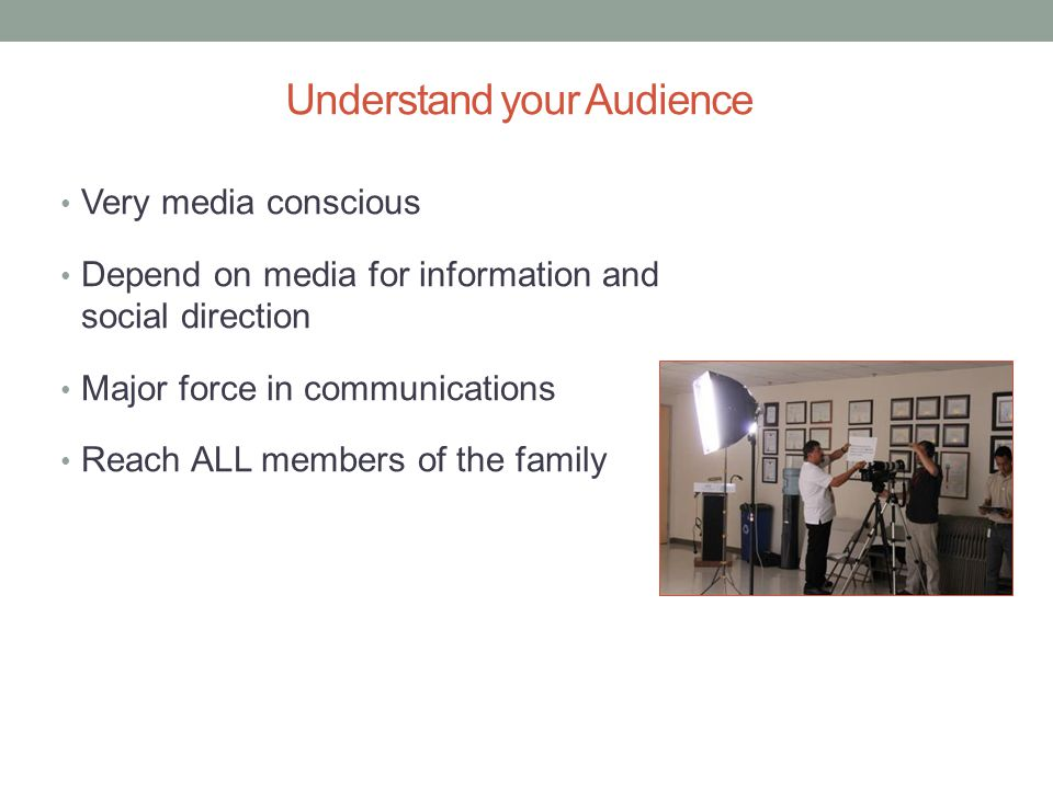 Understand your Audience Very media conscious Depend on media for information and social direction Major force in communications Reach ALL members of the family