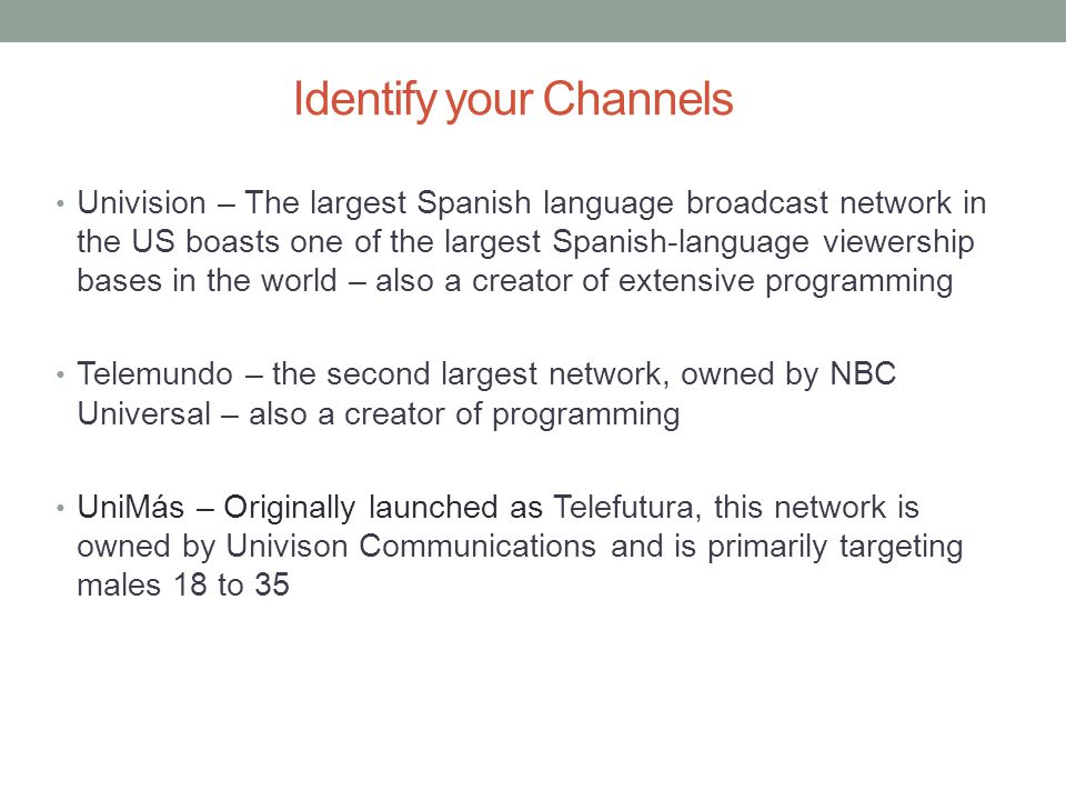 Identify your Channels Univision – The largest Spanish language broadcast network in the US boasts one of the largest Spanish-language viewership bases in the world – also a creator of extensive programming Telemundo – the second largest network, owned by NBC Universal – also a creator of programming UniMás – Originally launched as Telefutura, this network is owned by Univison Communications and is primarily targeting males 18 to 35