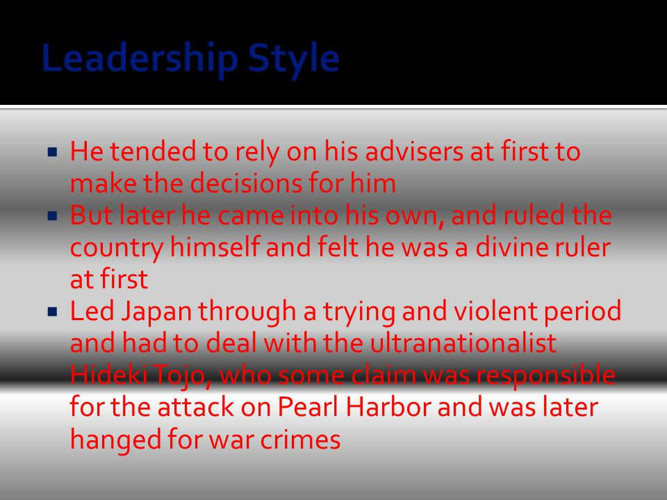  He tended to rely on his advisers at first to make the decisions for him  But later he came into his own, and ruled the country himself and felt he was a divine ruler at first  Led Japan through a trying and violent period and had to deal with the ultranationalist Hideki Tojo, who some claim was responsible for the attack on Pearl Harbor and was later hanged for war crimes