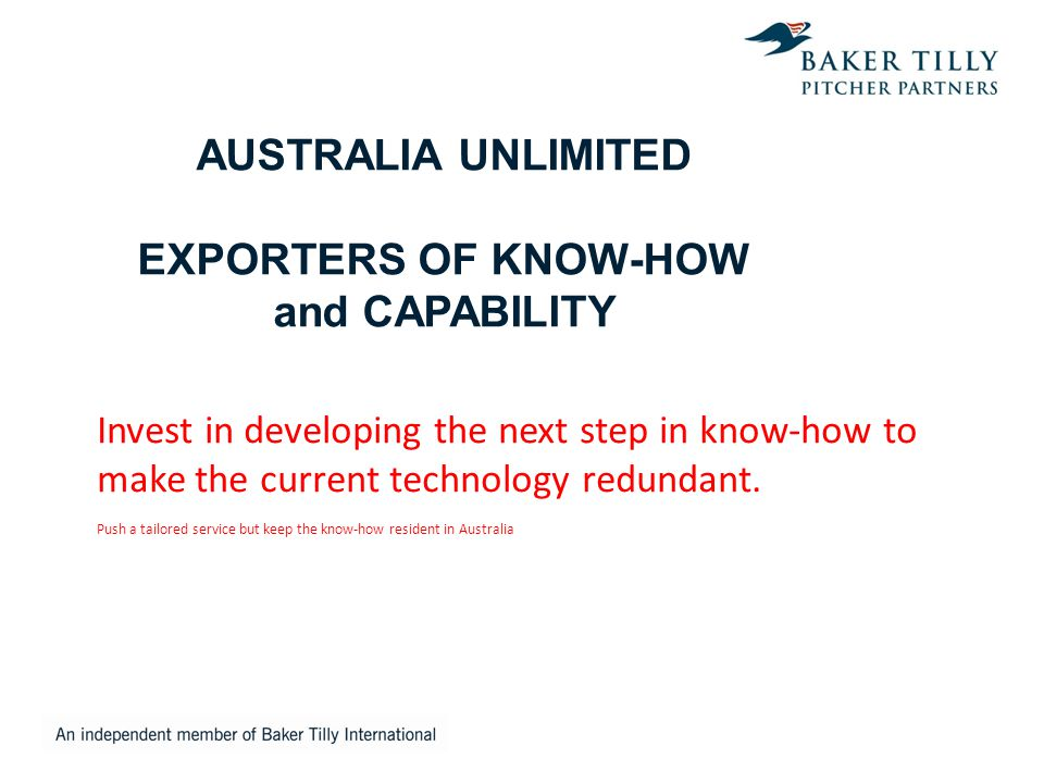 AUSTRALIA UNLIMITED EXPORTERS OF KNOW-HOW and CAPABILITY Invest in developing the next step in know-how to make the current technology redundant. Push