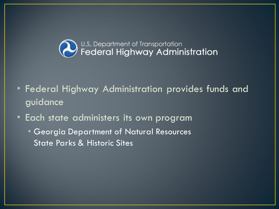 Federal Highway Administration provides funds and guidance Each state administers its own program Georgia Department of Natural Resources State Parks