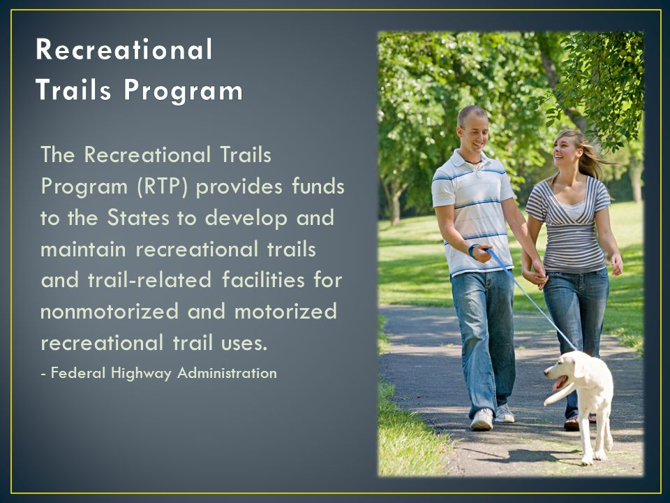 The Recreational Trails Program (RTP) provides funds to the States to develop and maintain recreational trails and trail-related facilities for nonmot