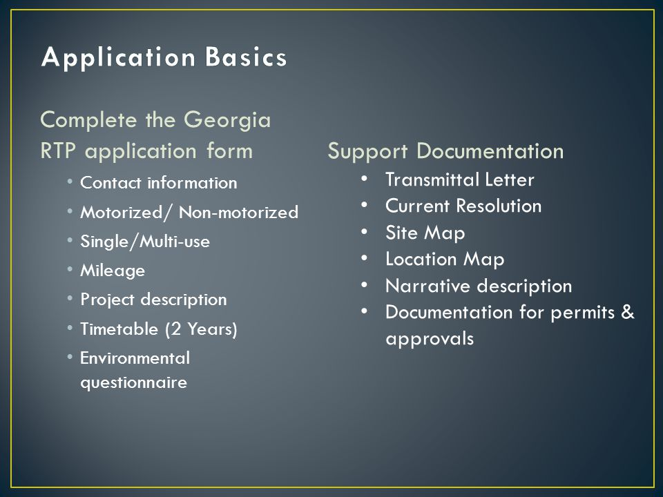 Complete the Georgia RTP application form Contact information Motorized/ Non-motorized Single/Multi-use Mileage Project description Timetable (2 Years) Environmental questionnaire Support Documentation Transmittal Letter Current Resolution Site Map Location Map Narrative description Documentation for permits & approvals