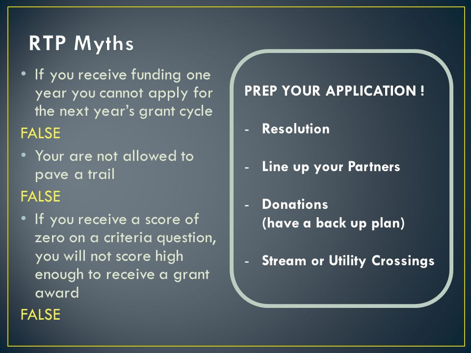 If you receive funding one year you cannot apply for the next year's grant cycle FALSE Your are not allowed to pave a trail FALSE If you receive a score of zero on a criteria question, you will not score high enough to receive a grant award FALSE PREP YOUR APPLICATION .