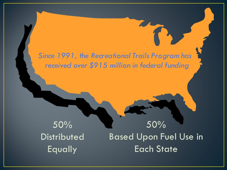 50% Distributed Equally 50% Based Upon Fuel Use in Each State Since 1991, the Recreational Trails Program has received over $915 million in federal fu