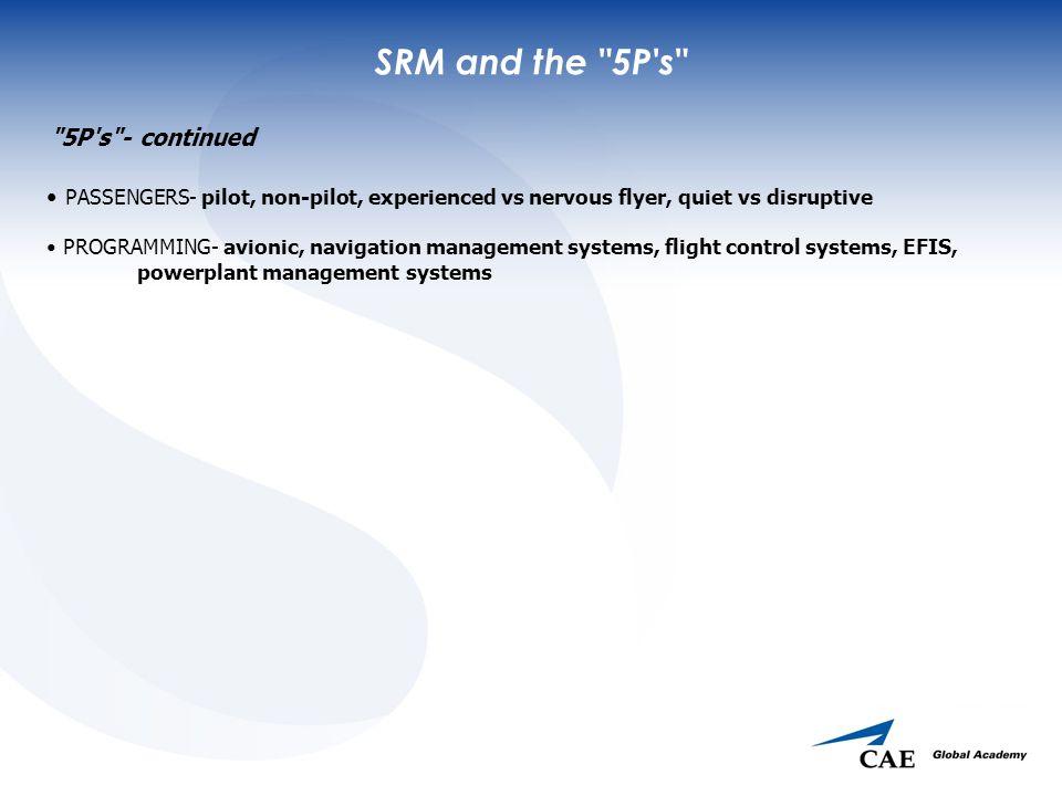 SRM and the 5P s 5P s - continued PASSENGERS- pilot, non-pilot, experienced vs nervous flyer, quiet vs disruptive PROGRAMMING- avionic, navigation management systems, flight control systems, EFIS, powerplant management systems